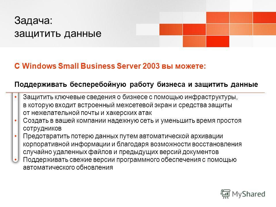 Задача: защитить данные С Windows Small Business Server 2003 вы можете: Поддерживать бесперебойную работу бизнеса и защитить данные Защитить ключевые сведения о бизнесе с помощью инфраструктуры, в которую входит встроенный межсетевой экран и средства