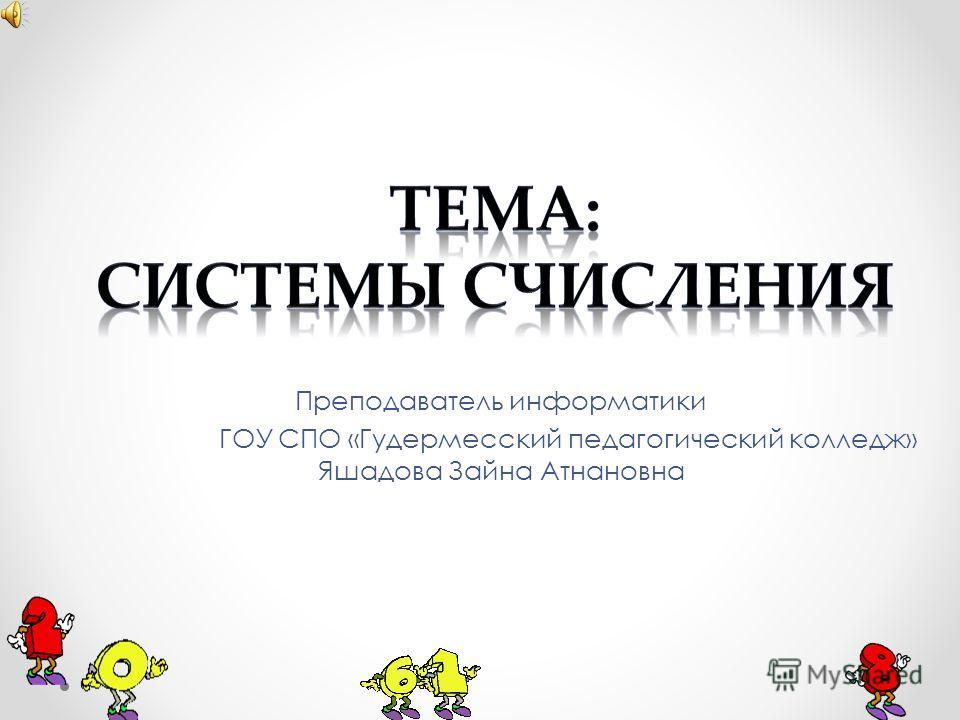 Преподаватель информатики ГОУ СПО «Гудермесский педагогический колледж» Яшадова Зайна Атнановна