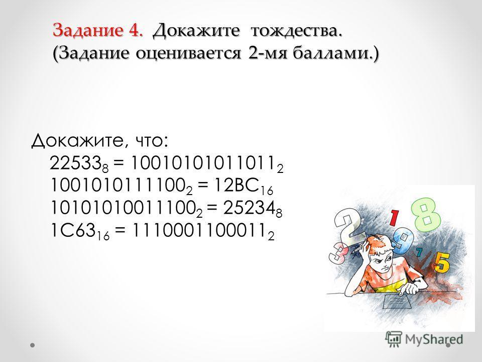 Докажите, что: 22533 8 = 10010101011011 2 1001010111100 2 = 12BC 16 10101010011100 2 = 25234 8 1C63 16 = 1110001100011 2 Задание 4. Докажите тождества. (Задание оценивается 2-мя баллами.)