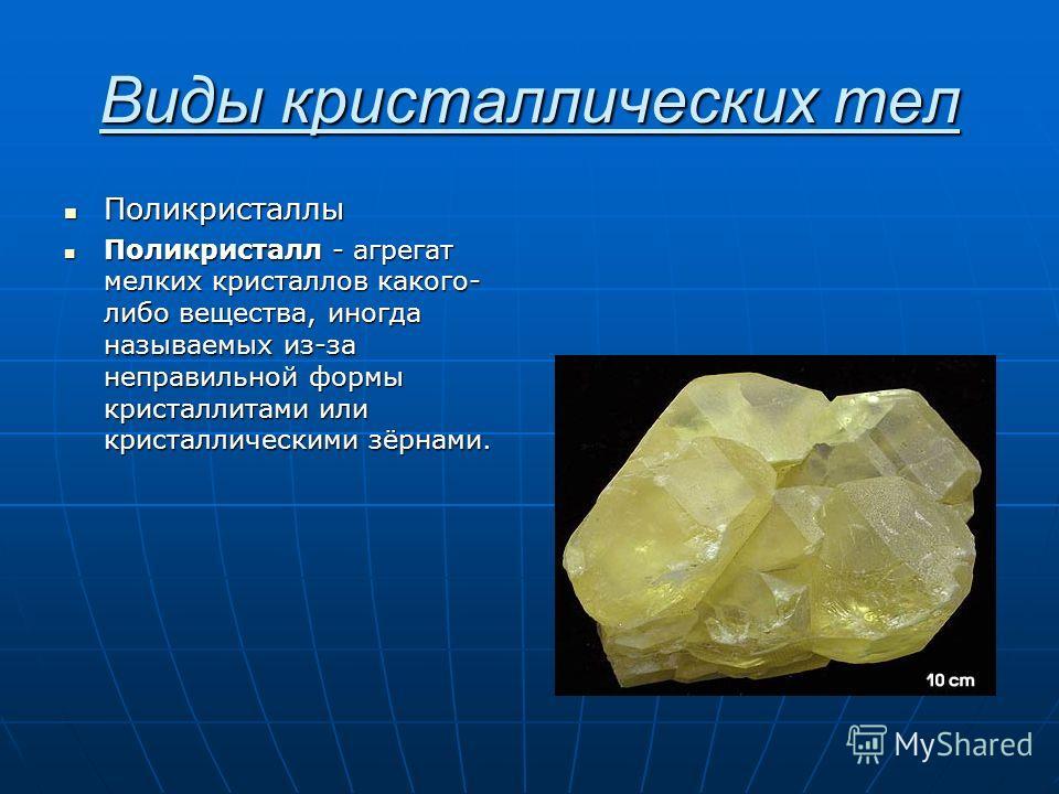 Виды кристаллических тел Поликристаллы Поликристаллы Поликристалл - агрегат мелких кристаллов какого- либо вещества, иногда называемых из-за неправильной формы кристаллитами или кристаллическими зёрнами. Поликристалл - агрегат мелких кристаллов каког