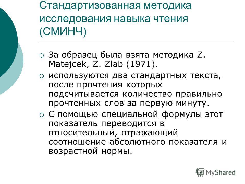 Стандартизованная методика исследования навыка чтения (СМИНЧ) За образец была взята методика Z. Matejcek, Z. Zlab (1971). используются два стандартных текста, после прочтения которых подсчитывается количество правильно прочтенных слов за первую минут