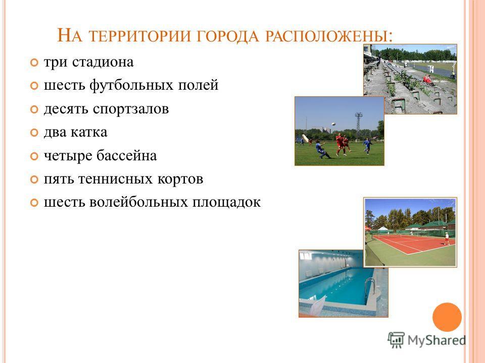 Н А ТЕРРИТОРИИ ГОРОДА РАСПОЛОЖЕНЫ : три стадиона шесть футбольных полей десять спортзалов два катка четыре бассейна пять теннисных кортов шесть волейбольных площадок