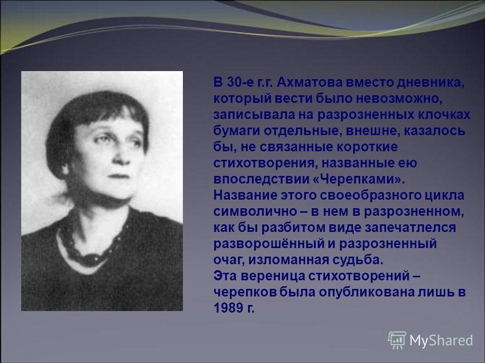 В 30-е г.г. Ахматова вместо дневника, который вести было невозможно, записывала на разрозненных клочках бумаги отдельные, внешне, казалось бы, не связанные короткие стихотворения, названные ею впоследствии «Черепками». Название этого своеобразного ци