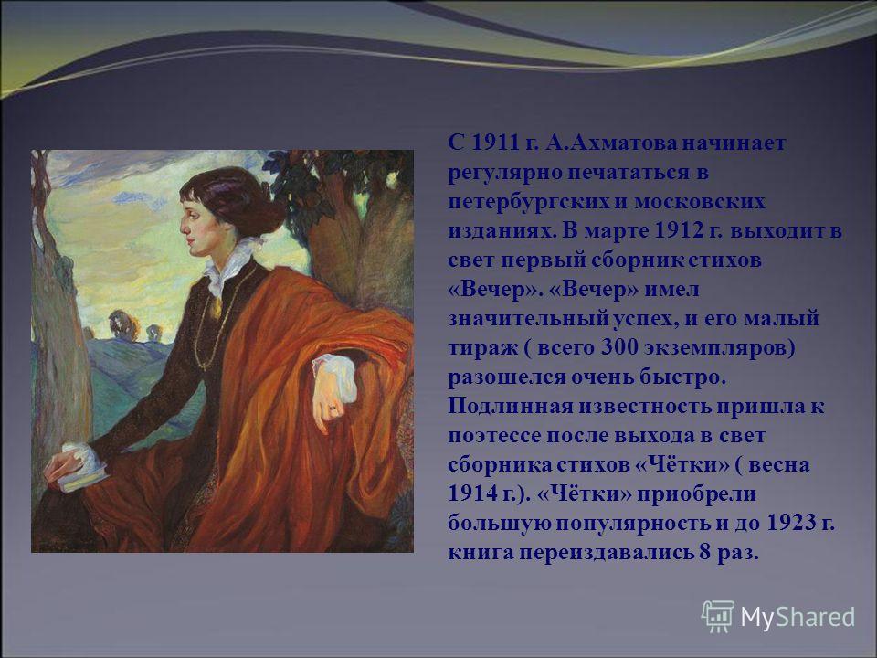 С 1911 г. А.Ахматова начинает регулярно печататься в петербургских и московских изданиях. В марте 1912 г. выходит в свет первый сборник стихов «Вечер». «Вечер» имел значительный успех, и его малый тираж ( всего 300 экземпляров) разошелся очень быстро