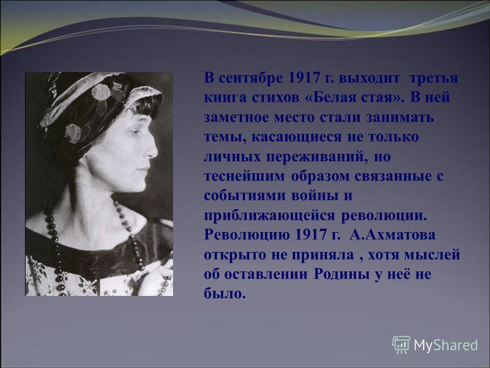 В сентябре 1917 г. выходит третья книга стихов «Белая стая». В ней заметное место стали занимать темы, касающиеся не только личных переживаний, но теснейшим образом связанные с событиями войны и приближающейся революции. Революцию 1917 г. А.Ахматова