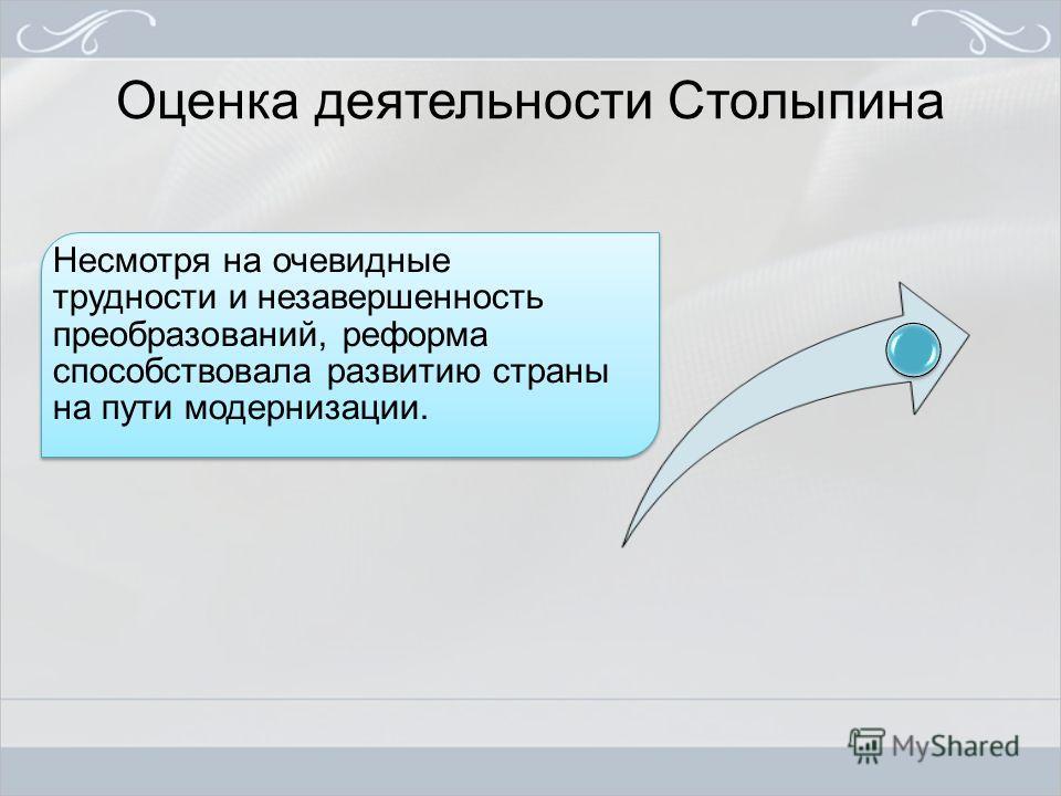 Оценка деятельности Столыпина Несмотря на очевидные трудности и незавершенность преобразований, реформа способствовала развитию страны на пути модернизации.