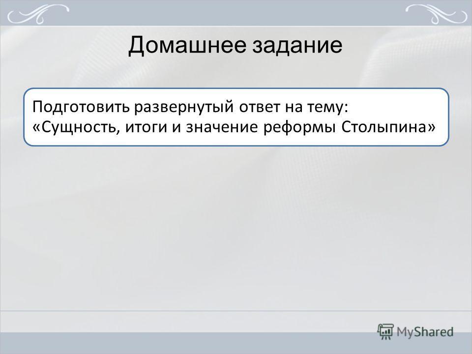 Домашнее задание Подготовить развернутый ответ на тему: «Сущность, итоги и значение реформы Столыпина»
