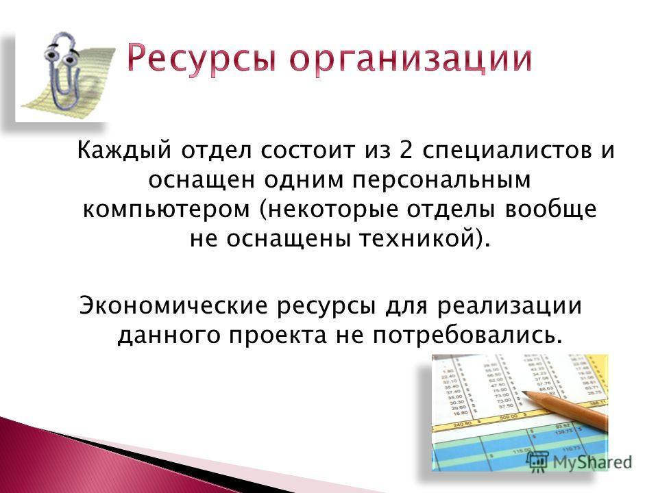 Каждый отдел состоит из 2 специалистов и оснащен одним персональным компьютером (некоторые отделы вообще не оснащены техникой). Экономические ресурсы для реализации данного проекта не потребовались.
