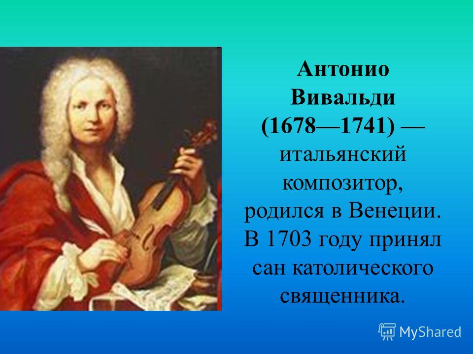 Антонио Вивальди (16781741) итальянский композитор, родился в Венеции. В 1703 году принял сан католического священника.