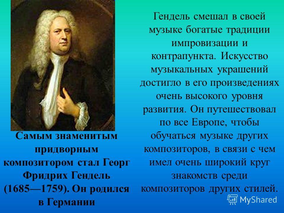 Самым знаменитым придворным композитором стал Георг Фридрих Гендель (16851759). Он родился в Германии Гендель смешал в своей музыке богатые традиции импровизации и контрапункта. Искусство музыкальных украшений достигло в его произведениях очень высок