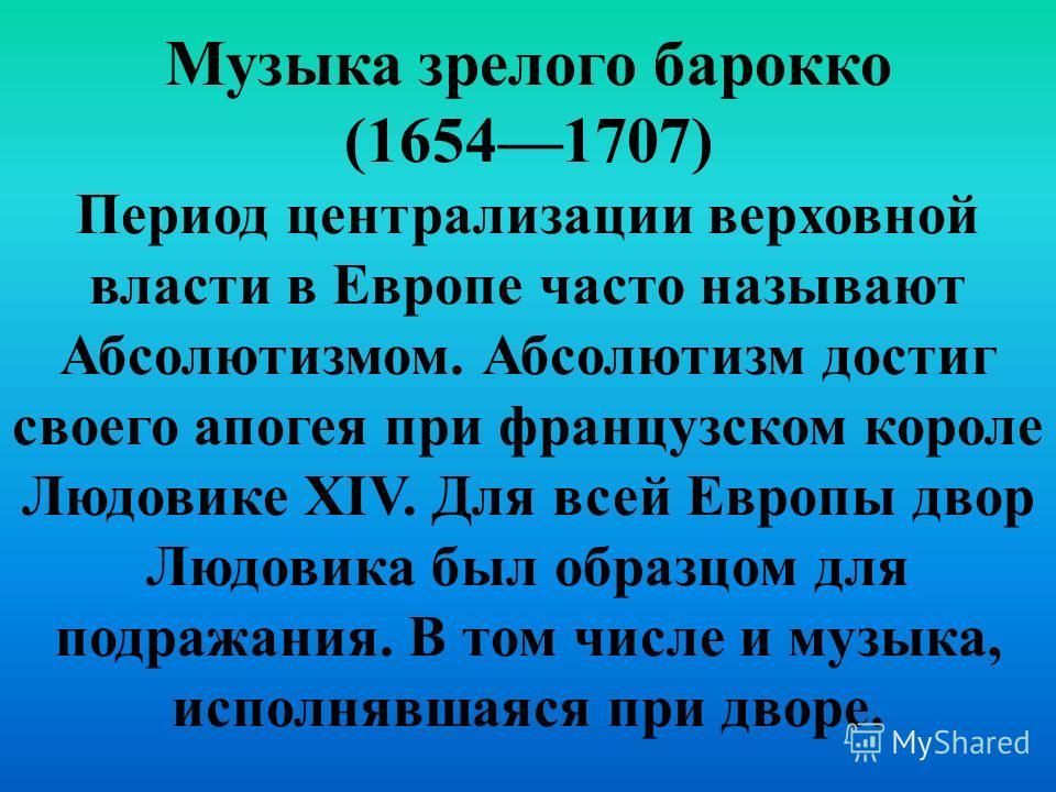Музыка зрелого барокко (16541707) Период централизации верховной власти в Европе часто называют Абсолютизмом. Абсолютизм достиг своего апогея при французском короле Людовике XIV. Для всей Европы двор Людовика был образцом для подражания. В том числе