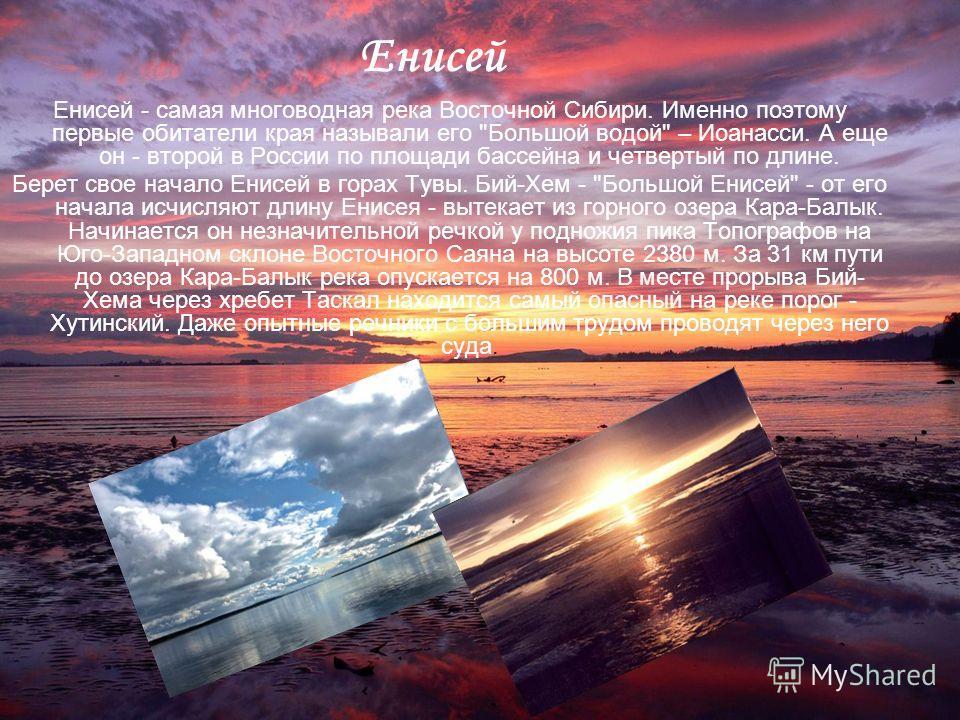 Енисей Енисей - самая многоводная река Восточной Сибири. Именно поэтому первые обитатели края называли его