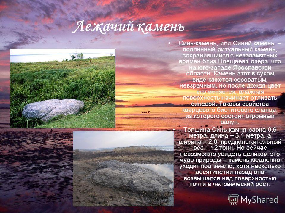 Лежачий камень Синь-камень, или Синий камень, – подлинный ритуальный камень, сохранившийся с незапамятных времен близ Плещеева озера, что на юго-западе Ярославской области. Камень этот в сухом виде кажется сероватым, невзрачным, но после дождя цвет е