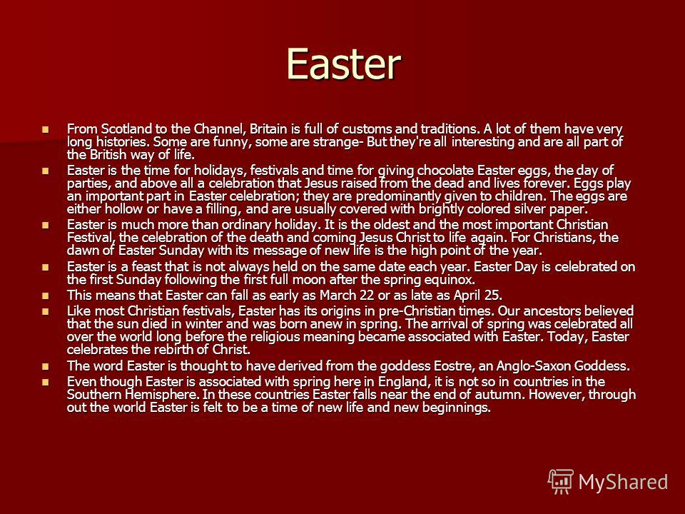 Easter From Scotland to the Channel, Britain is full of customs and traditions. A lot of them have very long histories. Some are funny, some are strange- But they're all interesting and are all part of the British way of life. From Scotland to the Ch