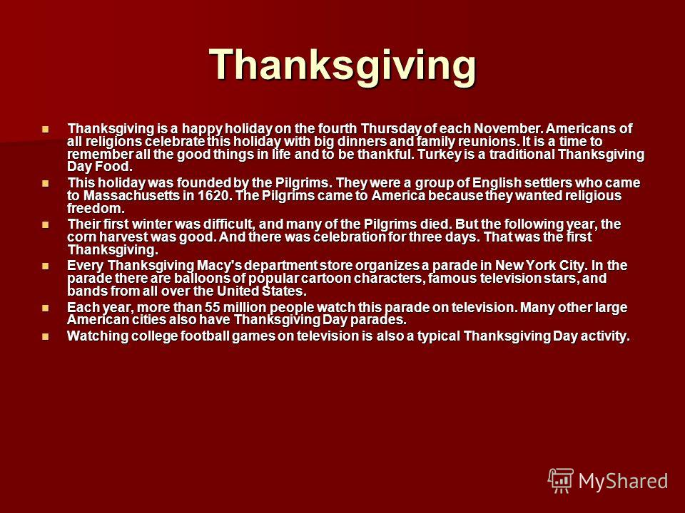 Thanksgiving Thanksgiving is a happy holiday on the fourth Thursday of each November. Americans of all religions celebrate this holiday with big dinners and family reunions. It is a time to remember all the good things in life and to be thankful. Tur