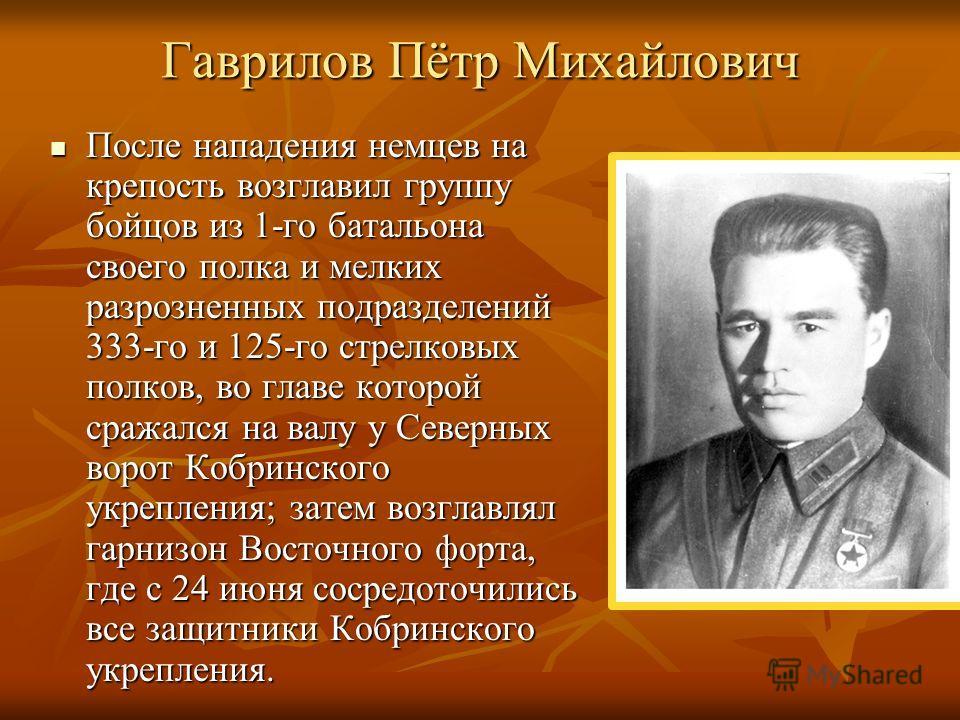 Гаврилов Пётр Михайлович После нападения немцев на крепость возглавил группу бойцов из 1-го батальона своего полка и мелких разрозненных подразделений 333-го и 125-го стрелковых полков, во главе которой сражался на валу у Северных ворот Кобринского у