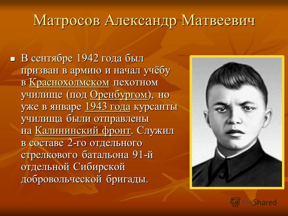 Матросов Александр Матвеевич В сентябре 1942 года был призван в армию и начал учёбу в Краснохолмском пехотном училище (под Оренбургом), но уже в январе 1943 года курсанты училища были отправлены на Калининский фронт. Служил в составе 2-го отдельного