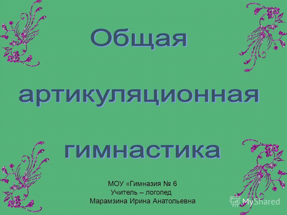 МОУ «Гимназия 6 Учитель – логопед Марамзина Ирина Анатольевна