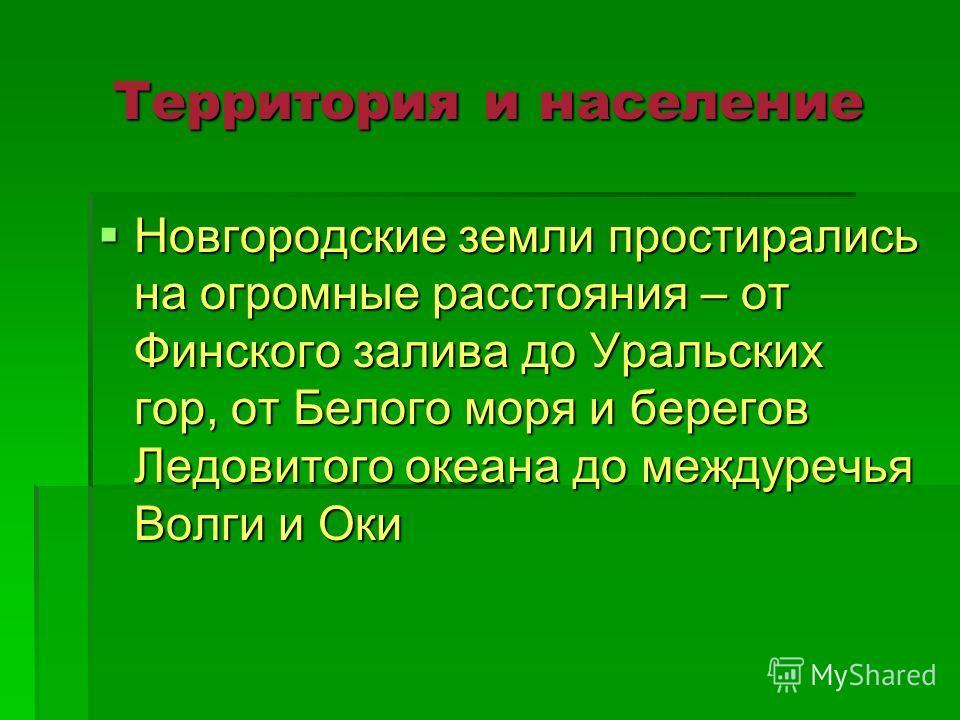 Территория и население Новгородские земли простирались на огромные расстояния – от Финского залива до Уральских гор, от Белого моря и берегов Ледовитого океана до междуречья Волги и Оки Новгородские земли простирались на огромные расстояния – от Финс