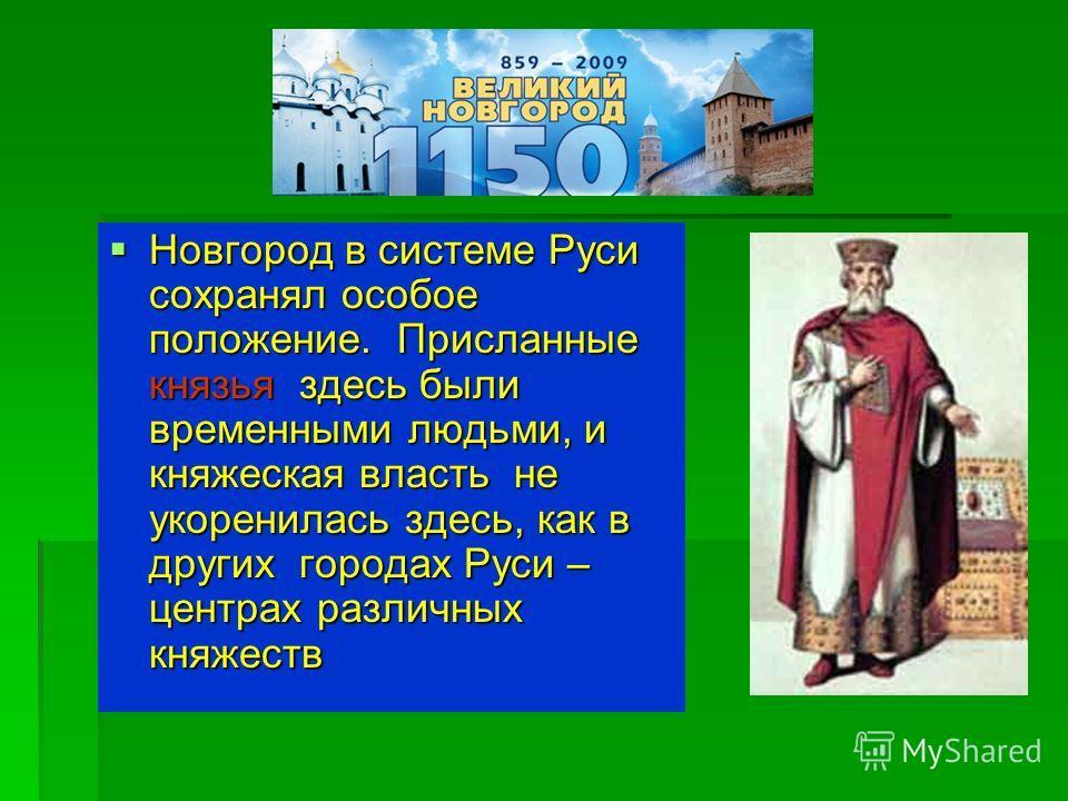 Новгород в системе Руси сохранял особое положение. Присланные князья здесь были временными людьми, и княжеская власть не укоренилась здесь, как в других городах Руси – центрах различных княжеств Новгород в системе Руси сохранял особое положение. Прис