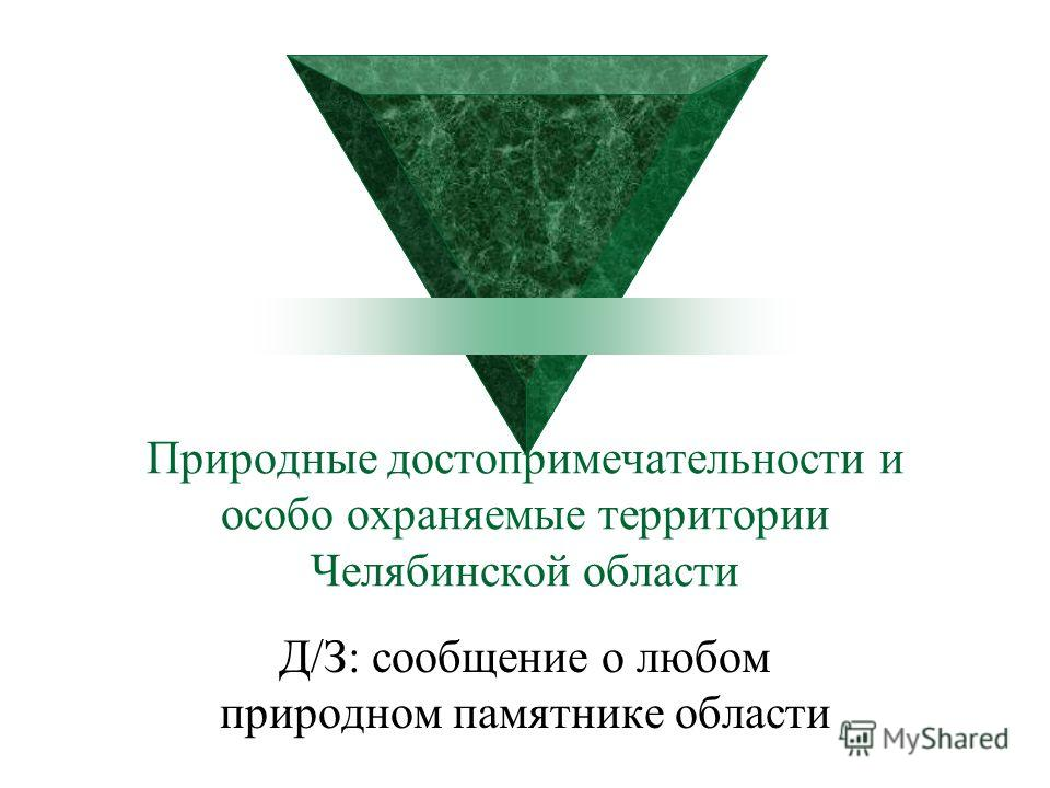 Природные достопримечательности и особо охраняемые территории Челябинской области Д/З: сообщение о любом природном памятнике области