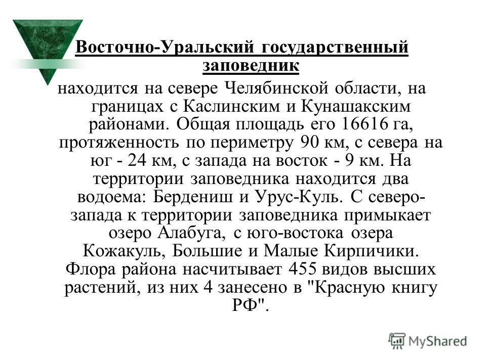 Восточно-Уральский государственный заповедник находится на севере Челябинской области, на границах с Каслинским и Кунашакским районами. Общая площадь его 16616 га, протяженность по периметру 90 км, с севера на юг - 24 км, с запада на восток - 9 км. Н