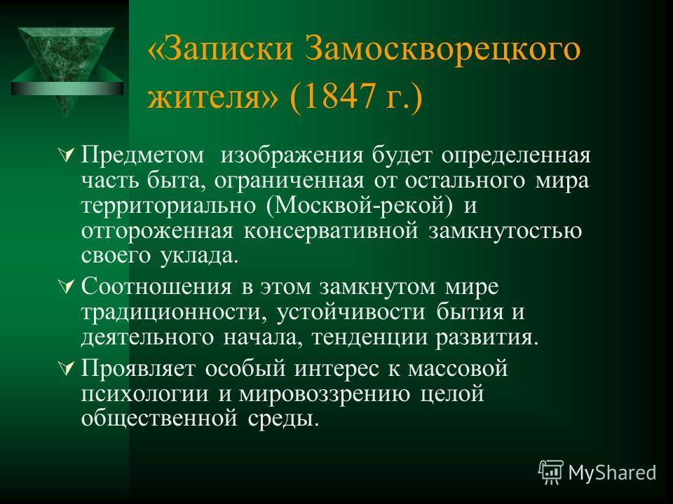 «Записки Замоскворецкого жителя» (1847 г.) Предметом изображения будет определенная часть быта, ограниченная от остального мира территориально (Москвой-рекой) и отгороженная консервативной замкнутостью своего уклада. Соотношения в этом замкнутом мире