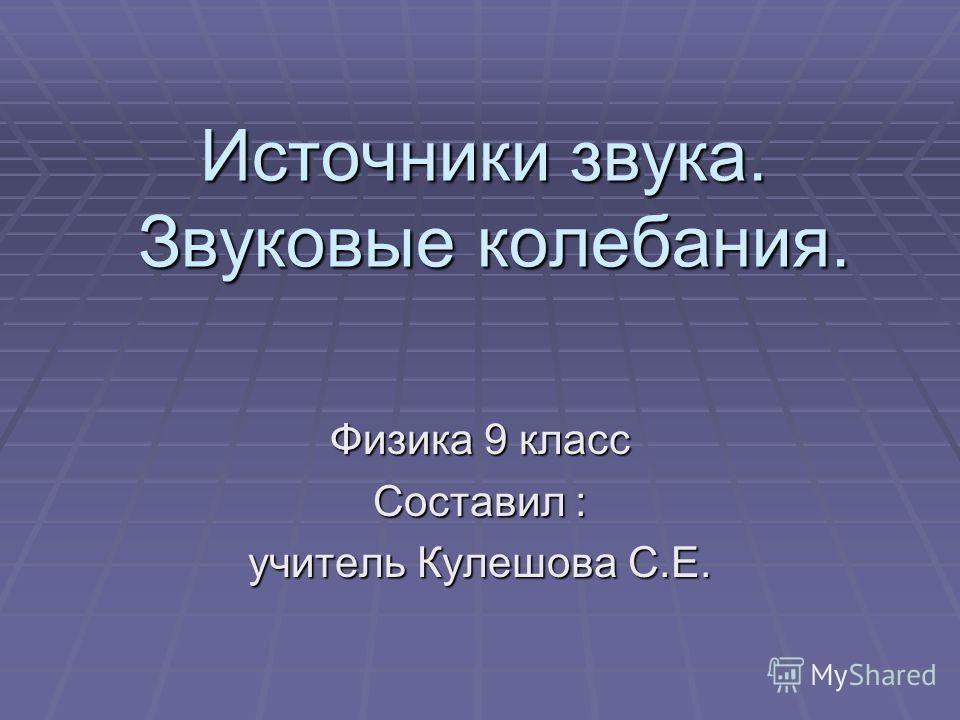 Источники звука. Звуковые колебания. Физика 9 класс Составил : учитель Кулешова С.Е.