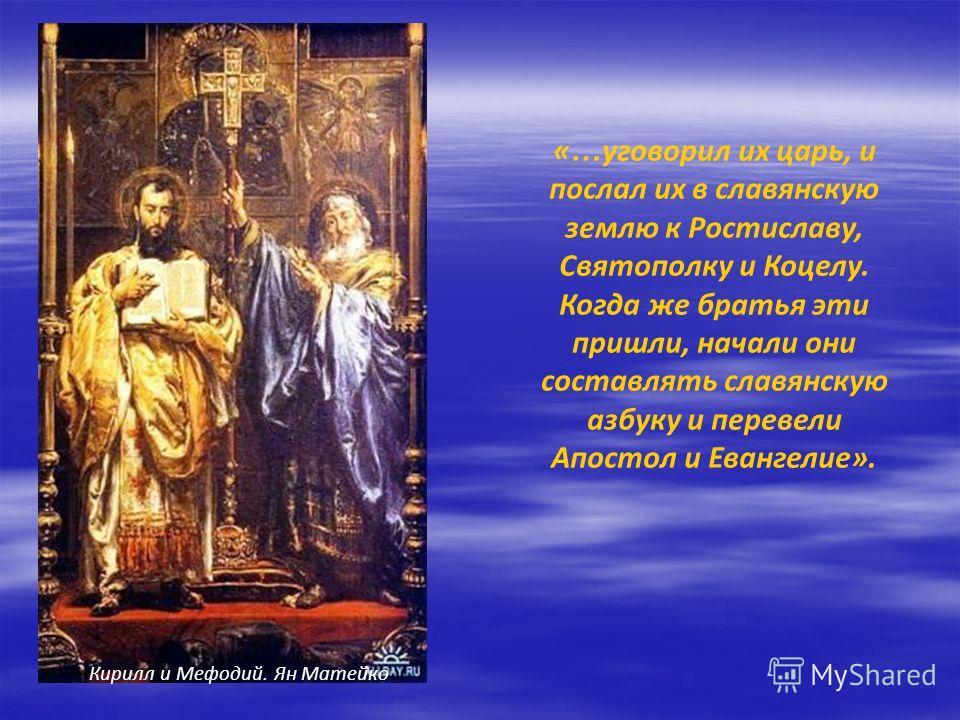 « … уговорил их царь, и послал их в славянскую землю к Ростиславу, Святополку и Коцелу. Когда же братья эти пришли, начали они составлять славянскую азбуку и перевели Апостол и Евангелие». Кирилл и Мефодий. Ян Матейко