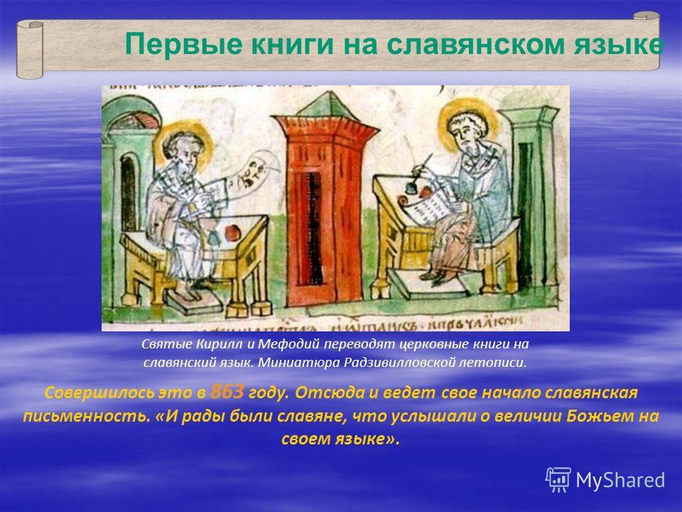 Совершилось это в 863 году. Отсюда и ведет свое начало славянская письменность. «И рады были славяне, что услышали о величии Божьем на своем языке». Первые книги на славянском языке Святые Кирилл и Мефодий переводят церковные книги на славянский язык