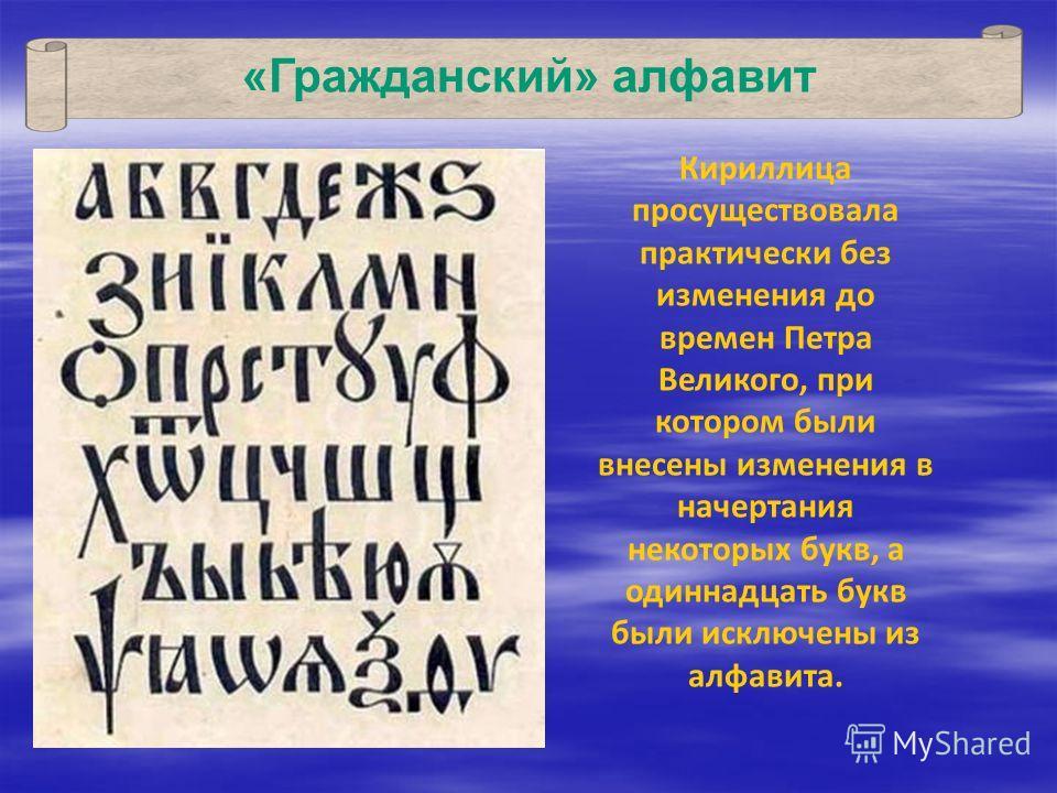 «Гражданский» алфавит Кириллица просуществовала практически без изменения до времен Петра Великого, при котором были внесены изменения в начертания некоторых букв, а одиннадцать букв были исключены из алфавита.
