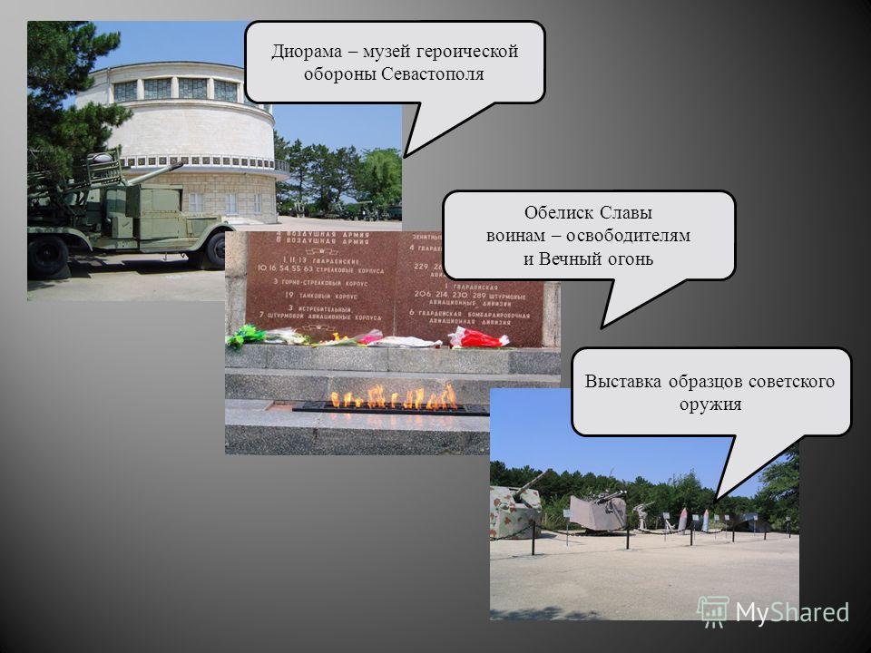 Диорама – музей героической обороны Севастополя Обелиск Славы воинам – освободителям и Вечный огонь Выставка образцов советского оружия
