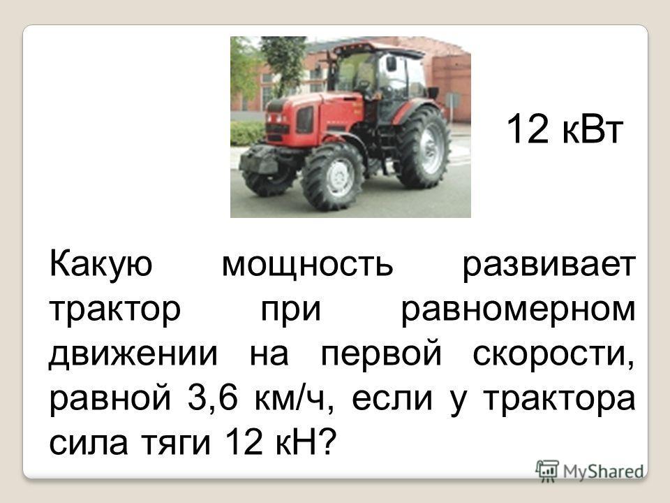 Какую мощность развивает трактор при равномерном движении на первой скорости, равной 3,6 км/ч, если у трактора сила тяги 12 кН? 12 кВт