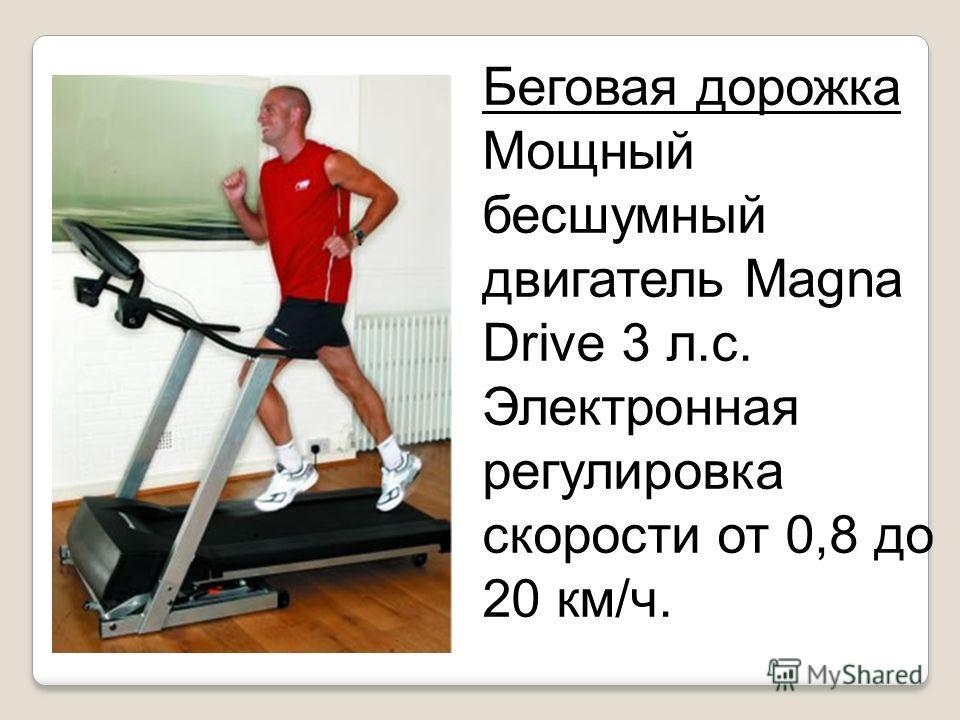 Беговая дорожка Мощный бесшумный двигатель Magna Drive 3 л.с. Электронная регулировка скорости от 0,8 до 20 км/ч.