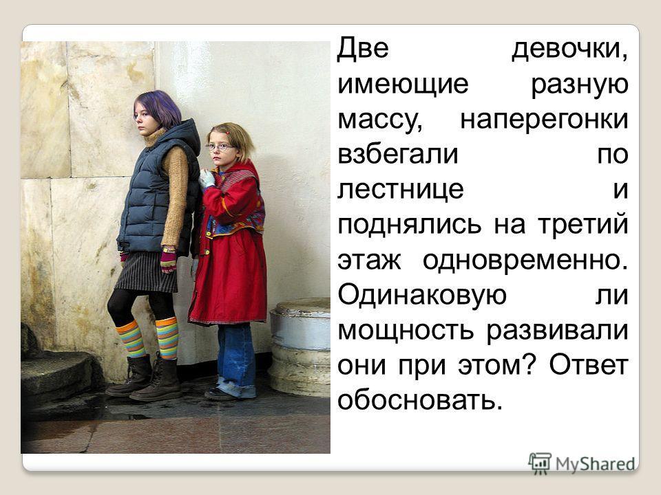 Две девочки, имеющие разную массу, наперегонки взбегали по лестнице и поднялись на третий этаж одновременно. Одинаковую ли мощность развивали они при этом? Ответ обосновать.