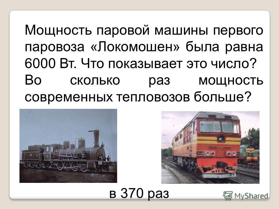Мощность паровой машины первого паровоза «Локомошен» была равна 6000 Вт. Что показывает это число? Во сколько раз мощность современных тепловозов больше? в 370 раз