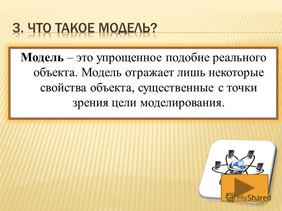 Модель – это упрощенное подобие реального объекта. Модель отражает лишь некоторые свойства объекта, существенные с точки зрения цели моделирования.