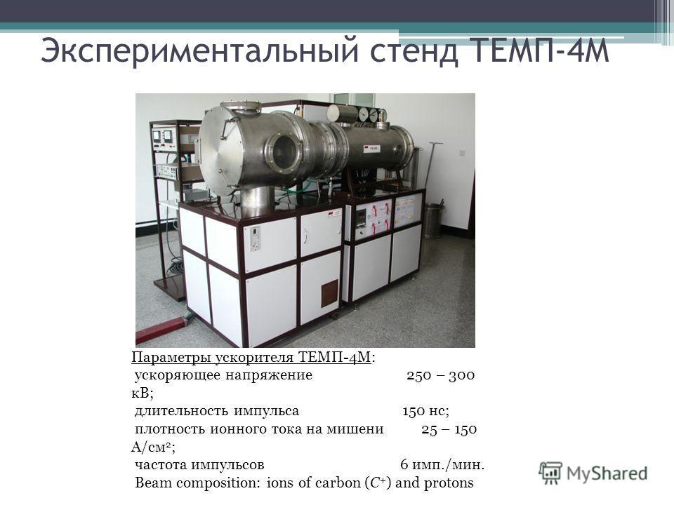 Экспериментальный стенд ТЕМП-4М Параметры ускорителя ТЕМП-4M: ускоряющее напряжение 250 – 300 кВ; длительность импульса 150 нс; плотность ионного тока на мишени 25 – 150 А/см 2 ; частота импульсов 6 имп./мин. Beam composition: ions of carbon (C + ) a
