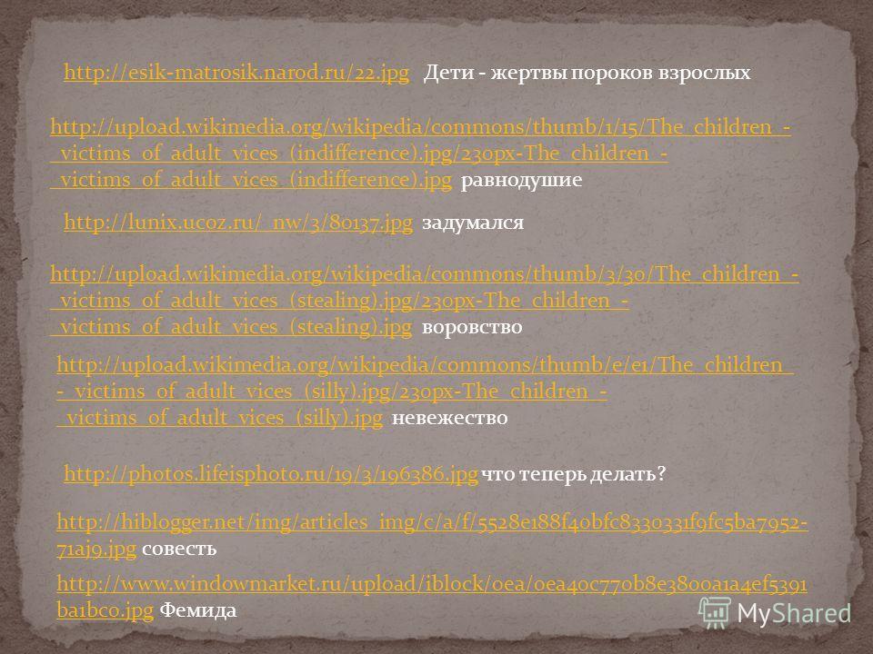 http://esik-matrosik.narod.ru/22.jpghttp://esik-matrosik.narod.ru/22.jpg Дети - жертвы пороков взрослых http://upload.wikimedia.org/wikipedia/commons/thumb/3/30/The_children_- _victims_of_adult_vices_(stealing).jpg/230px-The_children_- _victims_of_ad