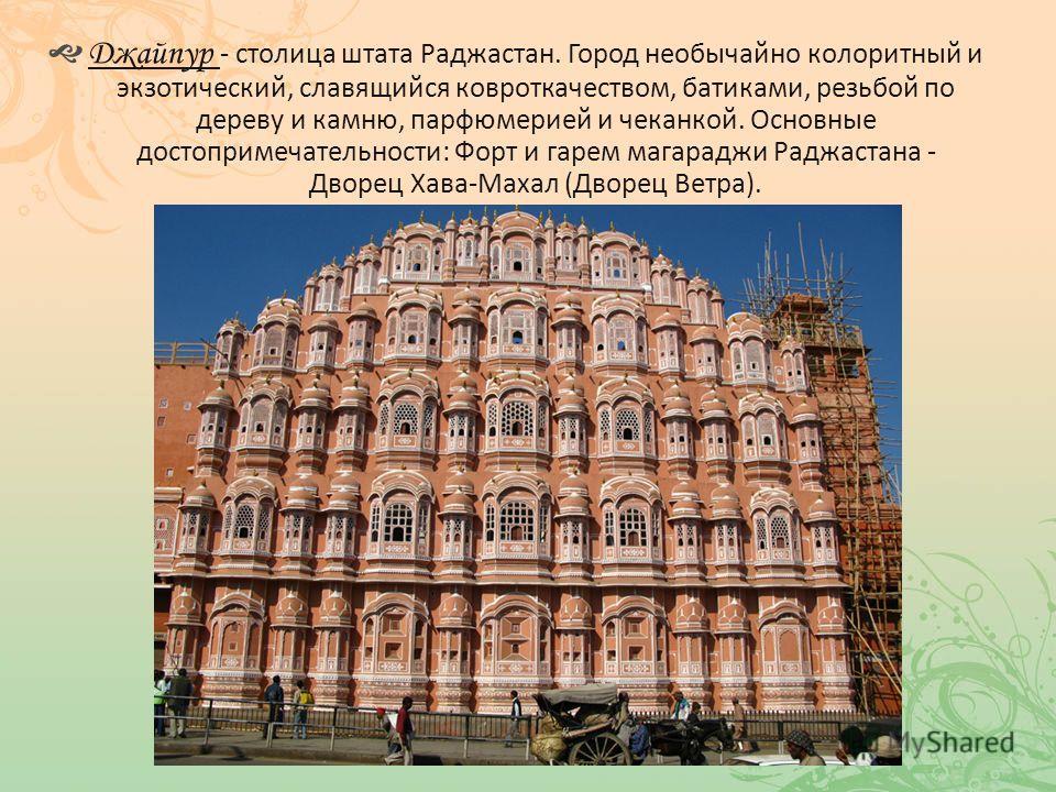 Джайпур - столица штата Раджастан. Город необычайно колоритный и экзотический, славящийся ковроткачеством, батиками, резьбой по дереву и камню, парфюмерией и чеканкой. Основные достопримечательности: Форт и гарем магараджи Раджастана - Дворец Хава-Ма