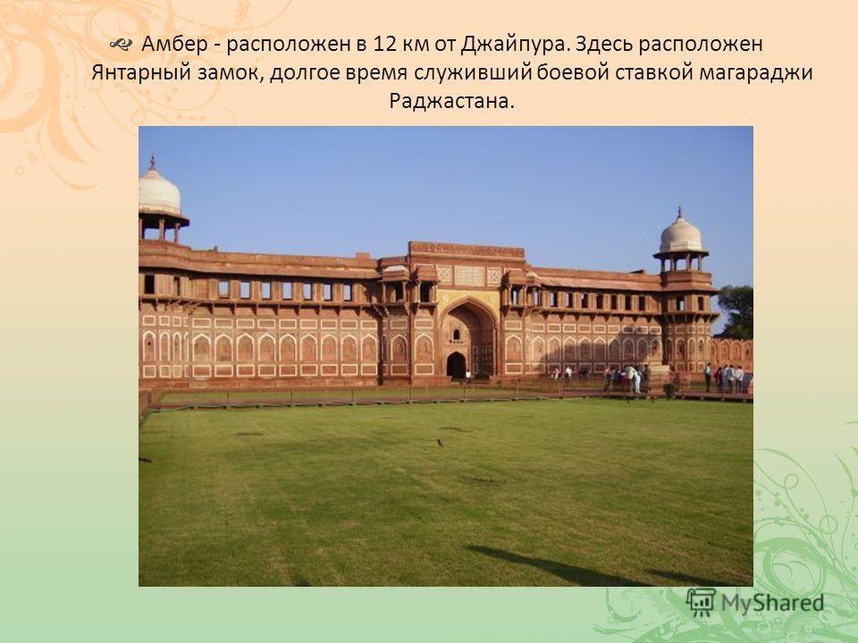 Амбер - расположен в 12 км от Джайпура. Здесь расположен Янтарный замок, долгое время служивший боевой ставкой магараджи Раджастана.
