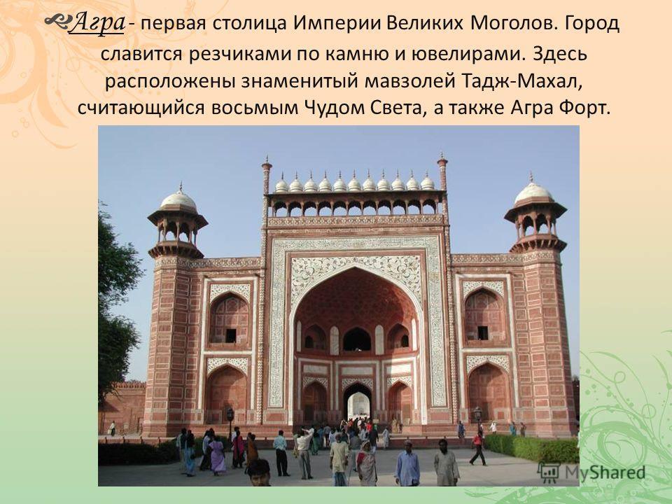Агра - первая столица Империи Великих Моголов. Город славится резчиками по камню и ювелирами. Здесь расположены знаменитый мавзолей Тадж-Махал, считающийся восьмым Чудом Света, а также Агра Форт.