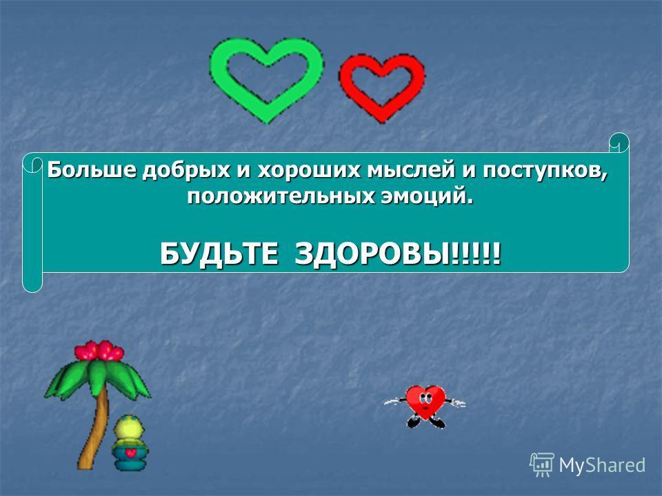 Больше добрых и хороших мыслей и поступков, положительных эмоций. БУДЬТЕ ЗДОРОВЫ!!!!!