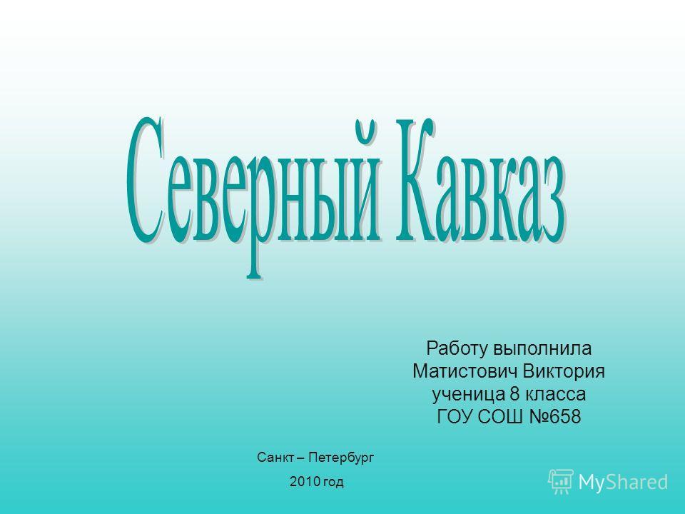 Работу выполнила Матистович Виктория ученица 8 класса ГОУ СОШ 658 Санкт – Петербург 2010 год