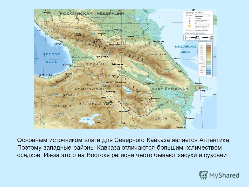 Основным источником влаги для Северного Кавказа является Атлантика. Поэтому западные районы Кавказа отличаются большим количеством осадков. Из-за этого на Востоке региона часто бывают засухи и суховеи.