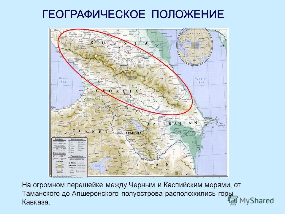 ГЕОГРАФИЧЕСКОЕ ПОЛОЖЕНИЕ На огромном перешейке между Черным и Каспийским морями, от Таманского до Апшеронского полуострова расположились горы Кавказа. ГЕОГРАФИЧЕСКОЕ ПОЛОЖЕНИЕ
