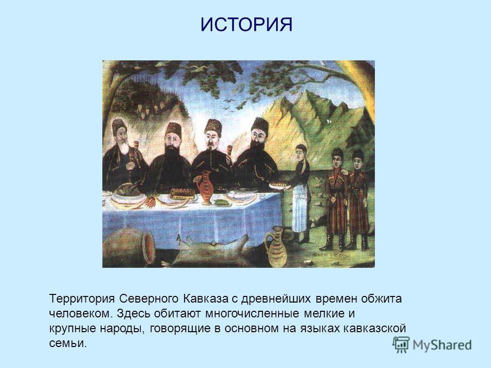 ИСТОРИЯ Территория Северного Кавказа с древнейших времен обжита человеком. Здесь обитают многочисленные мелкие и крупные народы, говорящие в основном на языках кавказской семьи.
