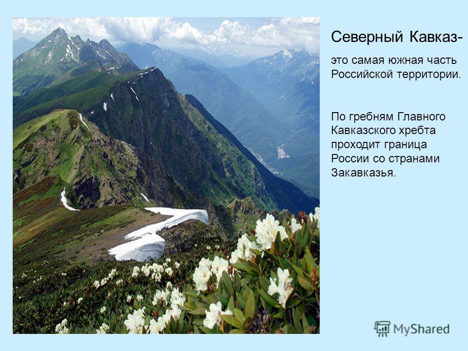 Северный Кавказ- это самая южная часть Российской территории. По гребням Главного Кавказского хребта проходит граница России со странами Закавказья.