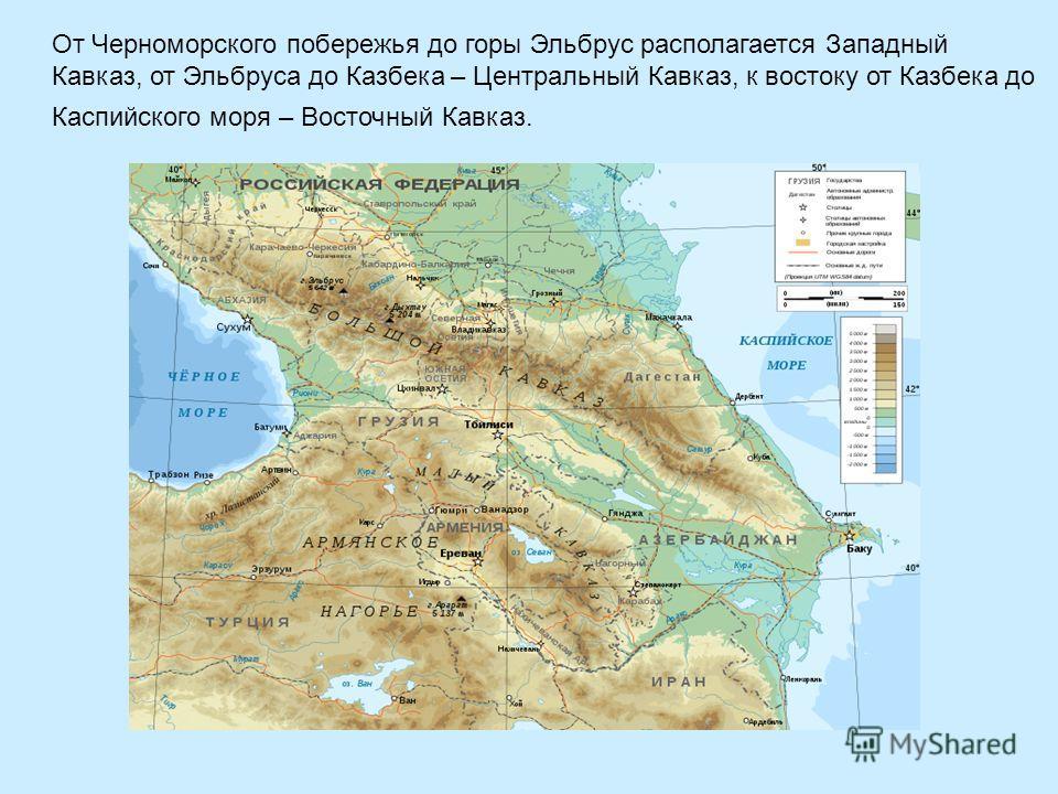От Черноморского побережья до горы Эльбрус располагается Западный Кавказ, от Эльбруса до Казбека – Центральный Кавказ, к востоку от Казбека до Каспийского моря – Восточный Кавказ.