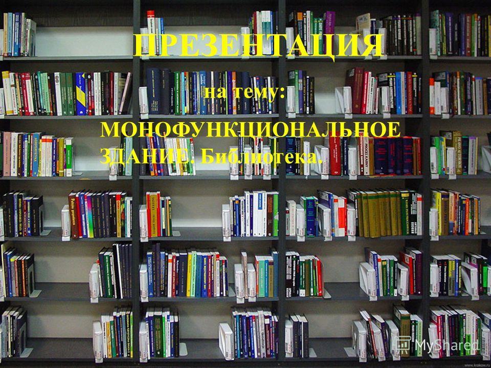 ПРЕЗЕНТАЦИЯ на тему: МОНОФУНКЦИОНАЛЬНОЕ ЗДАНИЕ. Библиотека.